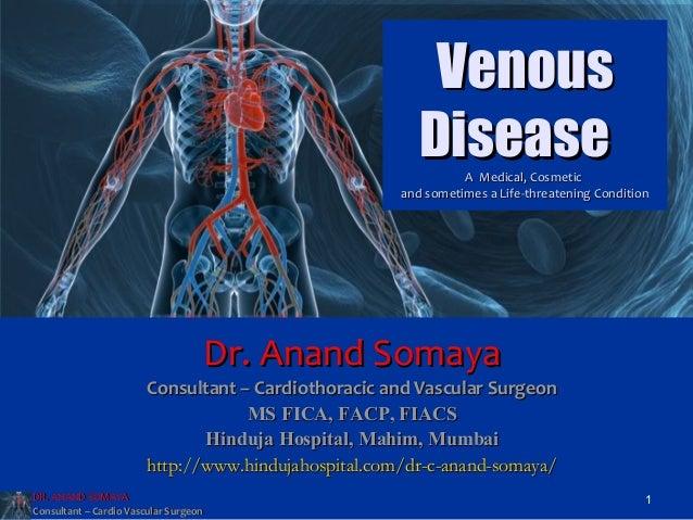 DR. ANAND SOMAYADR. ANAND SOMAYAConsultant – Cardio Vascular SurgeonConsultant – Cardio Vascular Surgeon1VenousVenousDisea...