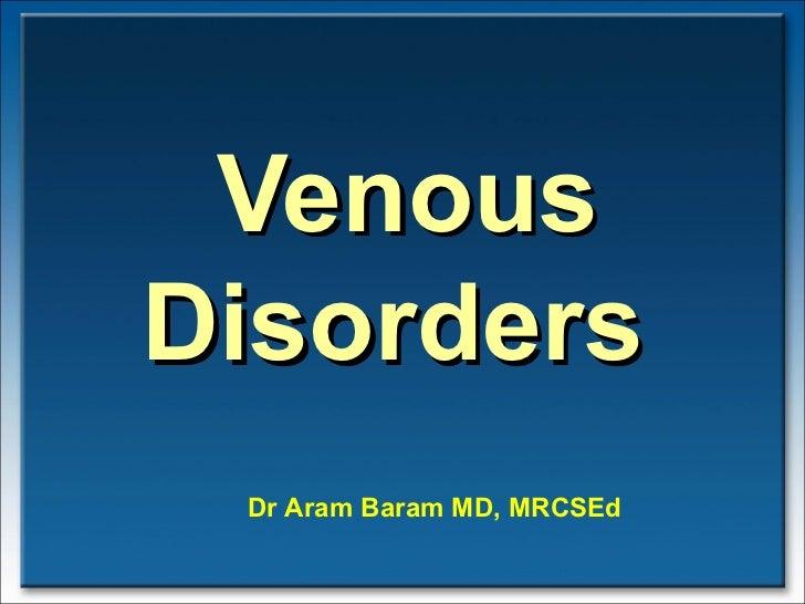 Venous Disorders  Dr Aram Baram MD, MRCSEd