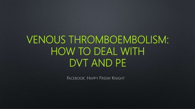 VENOUS THROMBOEMBOLISM: HOW TO DEAL WITH DVT AND PE FACEBOOK: HAPPY FRIDAY KNIGHT