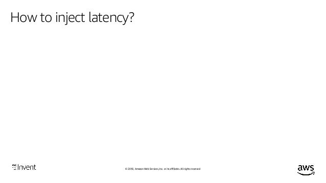 © 2018, Amazon Web Services, Inc. or its affiliates. All rights reserved. How to inject latency? Manually crafted wrapper ...