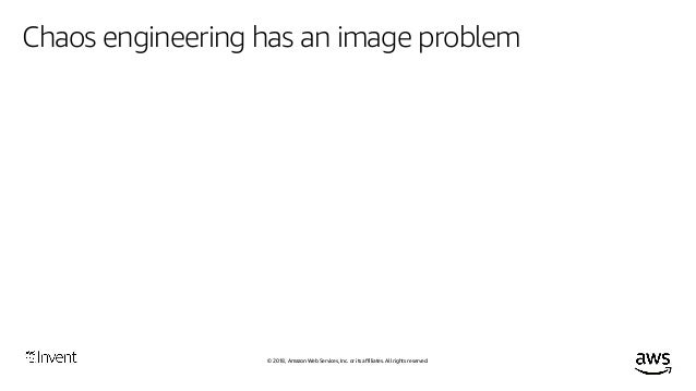 © 2018, Amazon Web Services, Inc. or its affiliates. All rights reserved. Chaos engineering has an image problem The goal ...