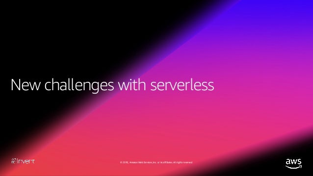 © 2018, Amazon Web Services, Inc. or its affiliates. All rights reserved. Serverless challenges There are no servers that ...