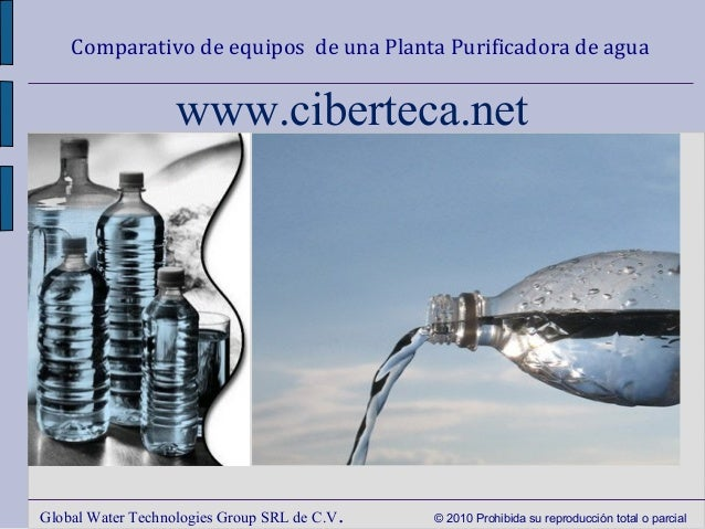 Comparativo de equipos de una Planta Purificadora de agua Global Water Technologies Group SRL de C.V. © 2010 Prohibida su ...