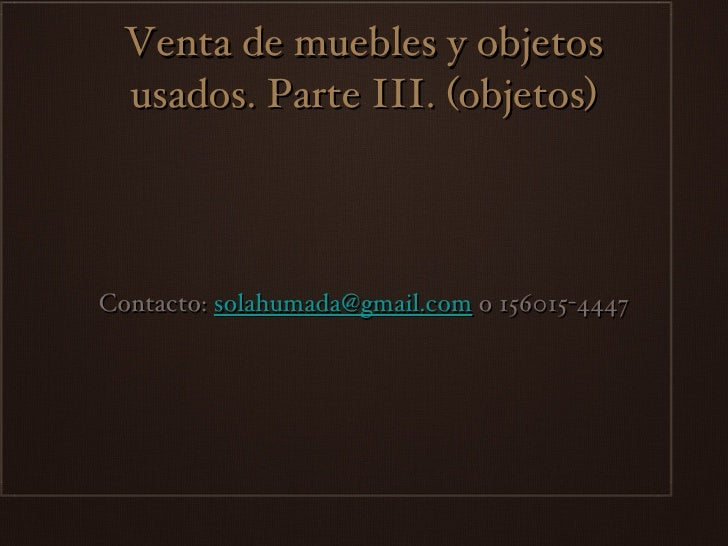 Venta de muebles y objetos usados. Parte III. (objetos) <ul><li>Contacto:  [email_address]  o 156015-4447 </li></ul>