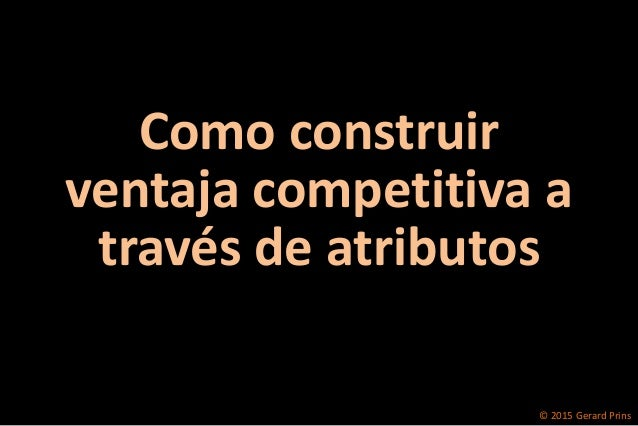 © 2015 Gerard Prins Como construir ventaja competitiva a través de atributos