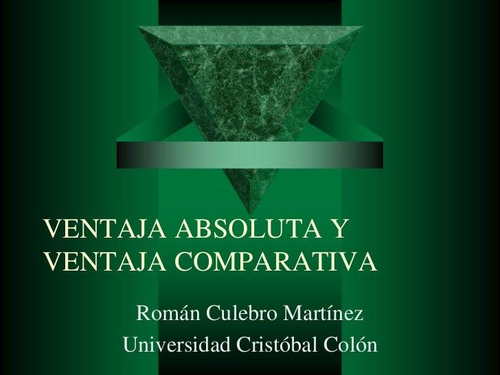 VENTAJA ABSOLUTA Y VENTAJA COMPARATIVA<br />Román Culebro Martínez<br />Universidad Cristóbal Colón<br />