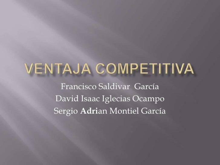 Ventaja competitiva<br />Francisco Saldivar  García<br />David Isaac Iglecias Ocampo<br />Sergio Adrian Montiel García<br />