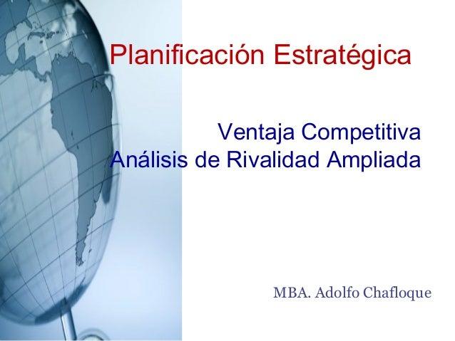 Planificación Estratégica           Ventaja CompetitivaAnálisis de Rivalidad Ampliada               MBA. Adolfo Chafloque
