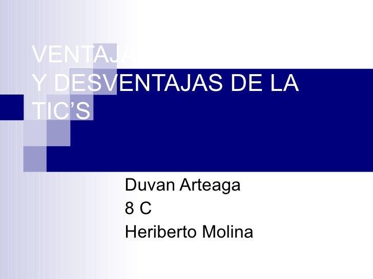 VENTAJAS  Y DESVENTAJAS DE LA TIC'S Duvan Arteaga 8 C Heriberto Molina