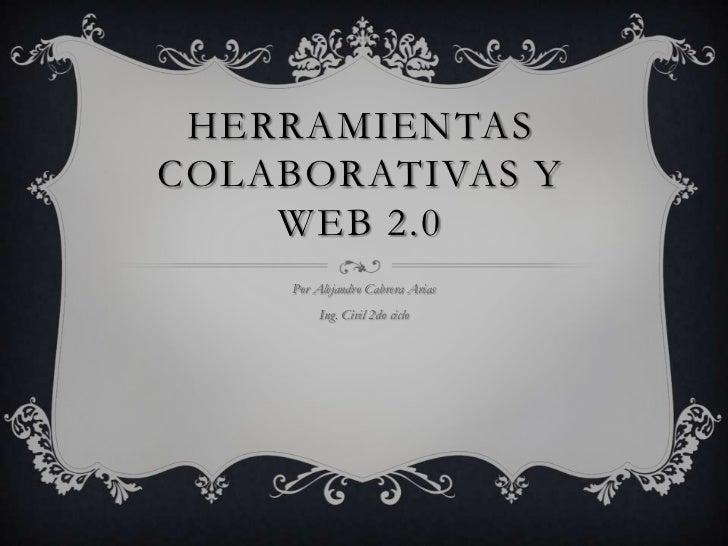 HERRAMIENTASCOLABORATIVAS Y    WEB 2.0     Por Alejandro Cabrera Arias          Ing. Civil 2do ciclo