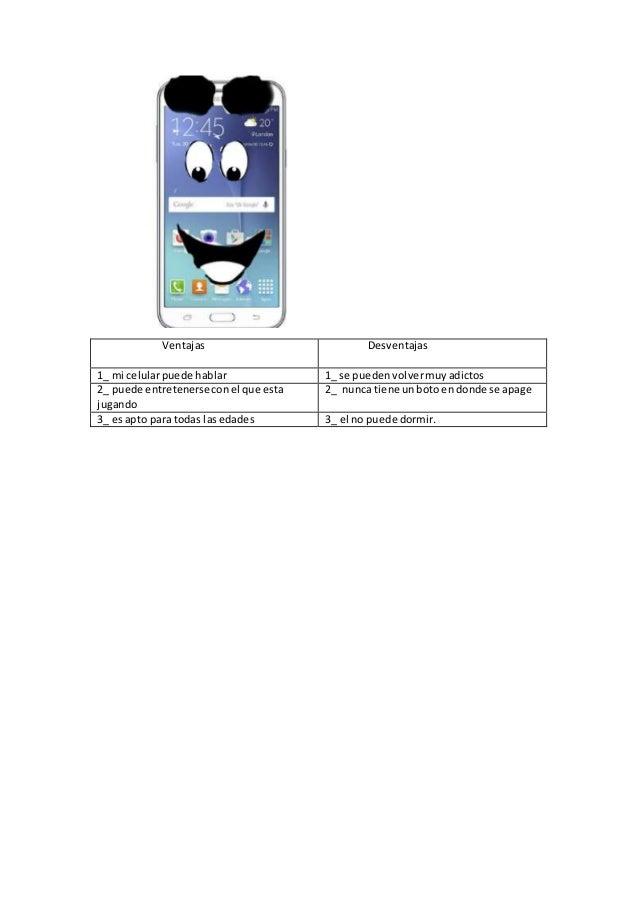Ventajas Desventajas 1_ mi celularpuede hablar 1_ se puedenvolvermuyadictos 2_ puede entretenerseconel que esta jugando 2_...