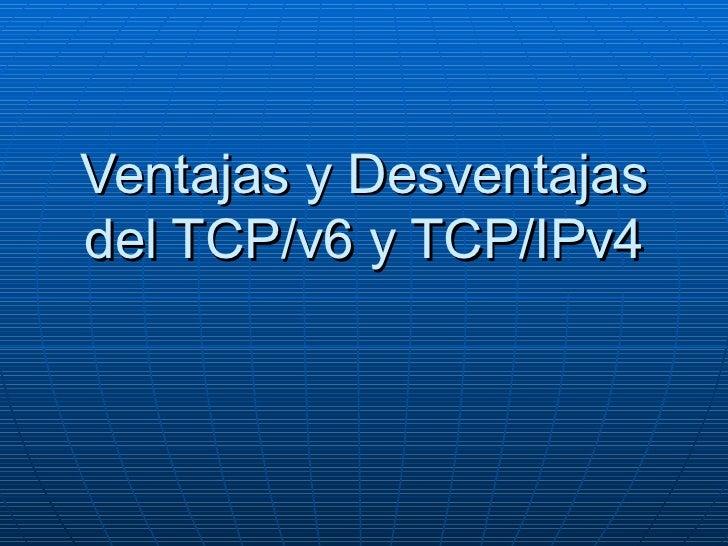 Ventajas y Desventajas del TCP/v6 y TCP/IPv4