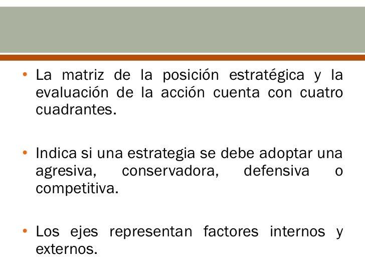 • La matriz de la posición estratégica y la  evaluación de la acción cuenta con cuatro  cuadrantes.• Indica si una estrate...