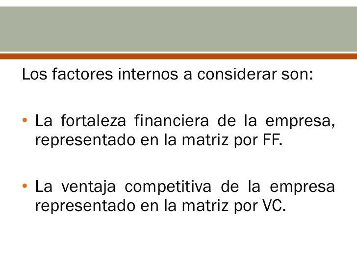 Los factores internos a considerar son:• La fortaleza financiera de la empresa,  representado en la matriz por FF.• La ven...