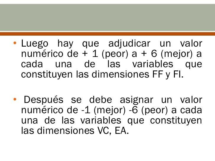 • Luego hay que adjudicar un valor  numérico de + 1 (peor) a + 6 (mejor) a  cada una de las variables que  constituyen las...