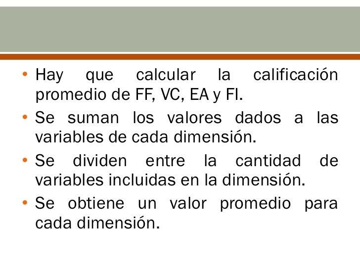 • Hay que calcular la calificación  promedio de FF, VC, EA y FI.• Se suman los valores dados a las  variables de cada dime...
