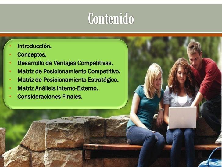 •   Introducción.•   Conceptos.•   Desarrollo de Ventajas Competitivas.•   Matriz de Posicionamiento Competitivo.•   Matri...