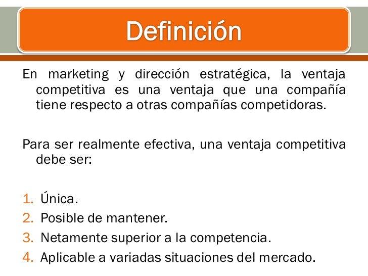 En marketing y dirección estratégica, la ventaja  competitiva es una ventaja que una compañía  tiene respecto a otras comp...