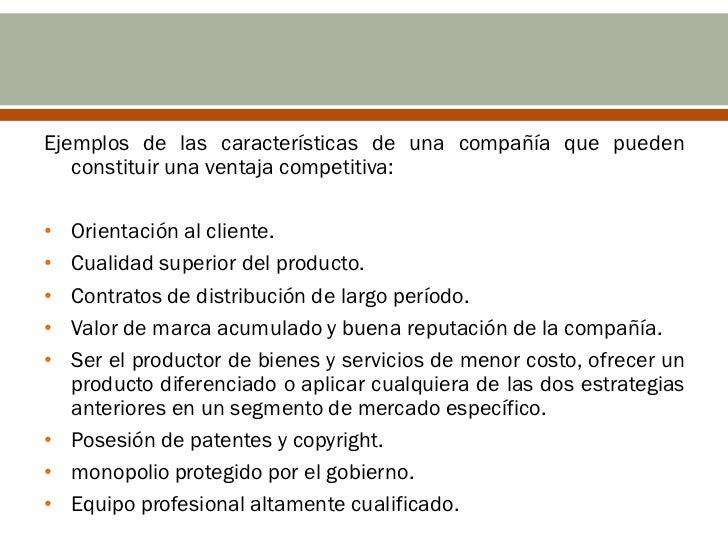 Ejemplos de las características de una compañía que pueden   constituir una ventaja competitiva:• Orientación al cliente.•...