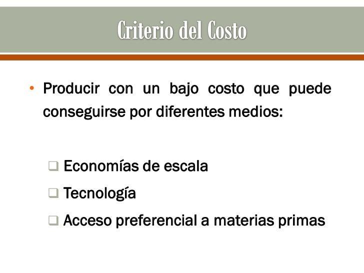 • Producir con un bajo costo que puede  conseguirse por diferentes medios:   Economías de escala   Tecnología   Acceso ...
