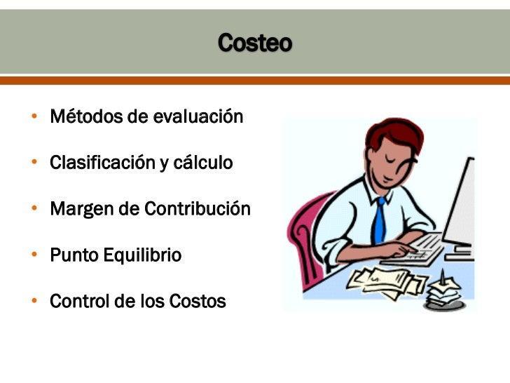 • Métodos de evaluación• Clasificación y cálculo• Margen de Contribución• Punto Equilibrio• Control de los Costos