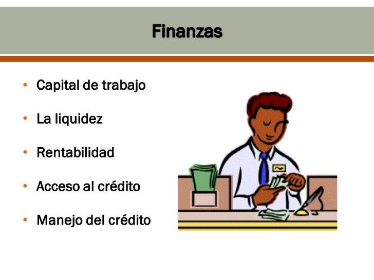 • Capital de trabajo• La liquidez• Rentabilidad• Acceso al crédito• Manejo del crédito