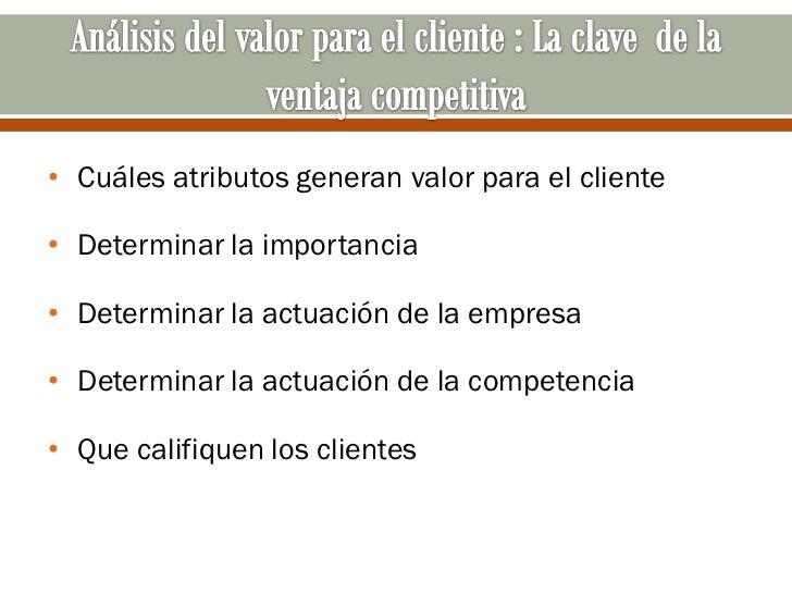 • Cuáles atributos generan valor para el cliente• Determinar la importancia• Determinar la actuación de la empresa• Determ...