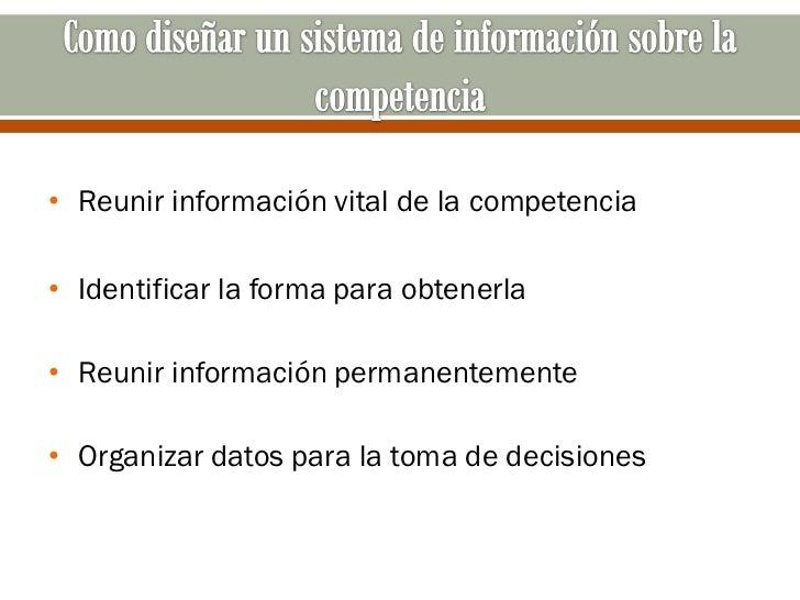• Reunir información vital de la competencia• Identificar la forma para obtenerla• Reunir información permanentemente• Org...