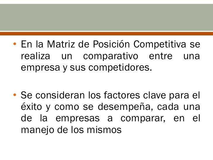 • En la Matriz de Posición Competitiva se  realiza un comparativo entre una  empresa y sus competidores.• Se consideran lo...