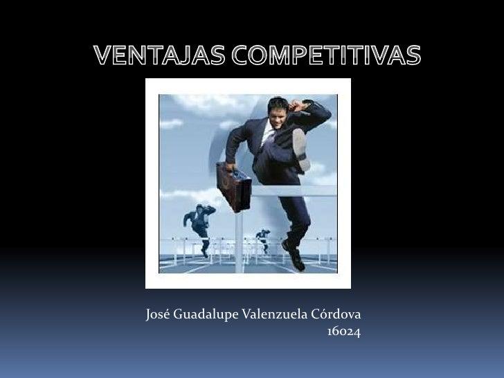 VENTAJAS COMPETITIVAS<br />José Guadalupe Valenzuela Córdova 16024<br />