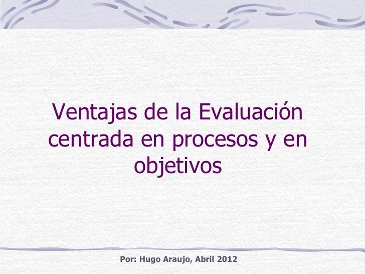 Ventajas de la Evaluacióncentrada en procesos y en        objetivos      Por: Hugo Araujo, Abril 2012