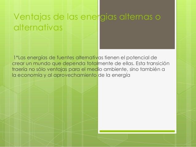 Ventajas de las energias alternas o alternativas 1*Las energías de fuentes alternativas tienen el potencial de crear un mu...