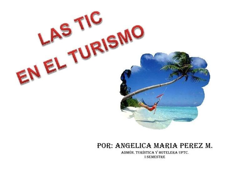 LAS TIC<br />EN EL TURISMO<br />POR: ANGELICA MARIA PEREZ M.<br />Admón. turística y hotelera UPTC.<br />I SEMESTRE <br />