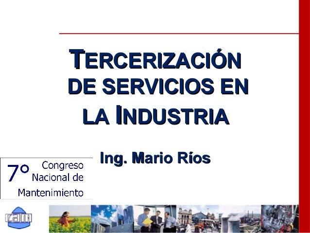 TTERCERIZACIÓNERCERIZACIÓN DE SERVICIOS ENDE SERVICIOS EN LALA IINDUSTRIANDUSTRIA Ing. Mario RíosIng. Mario Ríos
