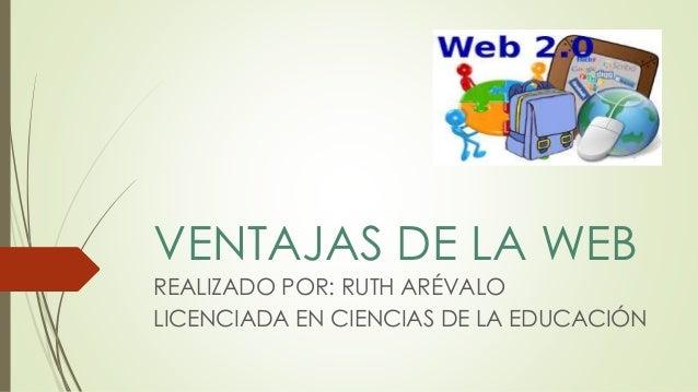 VENTAJAS DE LA WEB  REALIZADO POR: RUTH ARÉVALO  LICENCIADA EN CIENCIAS DE LA EDUCACIÓN