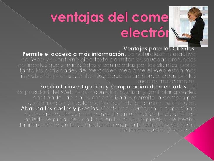 ventajas del comercio electrónico<br />Ventajas para los Clientes:<br />Permite el acceso a más información. La naturaleza...