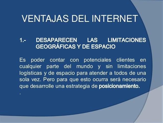 VENTAJAS DEL INTERNET1.- DESAPARECEN LAS LIMITACIONESGEOGRÁFICAS Y DE ESPACIOEs poder contar con potenciales clientes encu...