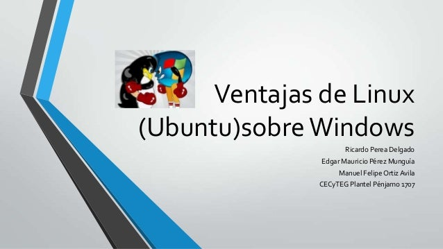 Ventajas de Linux (Ubuntu)sobre Windows Ricardo Perea Delgado Edgar Mauricio Pérez Munguía Manuel Felipe Ortiz Avila CECyT...