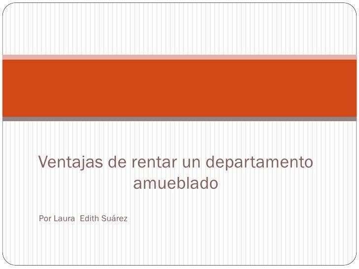 Ventajas de rentar un departamento            amuebladoPor Laura Edith Suárez