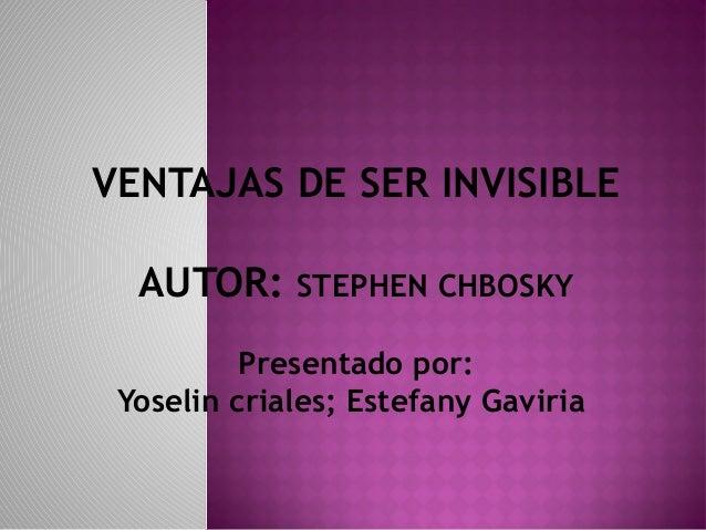 VENTAJAS DE SER INVISIBLE AUTOR: STEPHEN CHBOSKY Presentado por: Yoselin criales; Estefany Gaviria