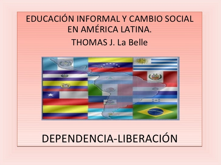 EDUCACIÓN INFORMAL Y CAMBIO SOCIAL EN AMÉRICA LATINA. THOMAS J. La Belle DEPENDENCIA-LIBERACIÓN