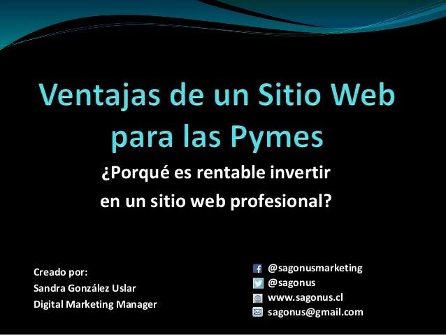 ¿Porqué es rentable invertir en un sitio web profesional? Creado por: Sandra González Uslar Digital Marketing Manager @sag...
