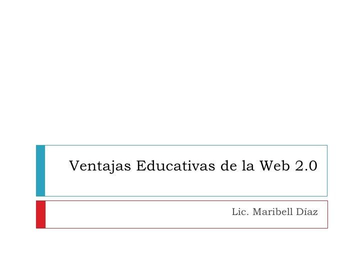 Ventajas Educativas de la Web 2.0<br />Lic. Maribell Díaz<br />
