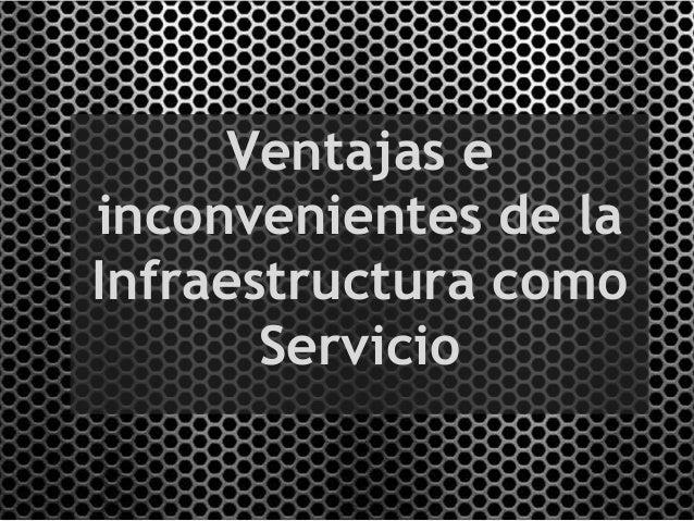 Ventajas einconvenientes de laInfraestructura como       Servicio