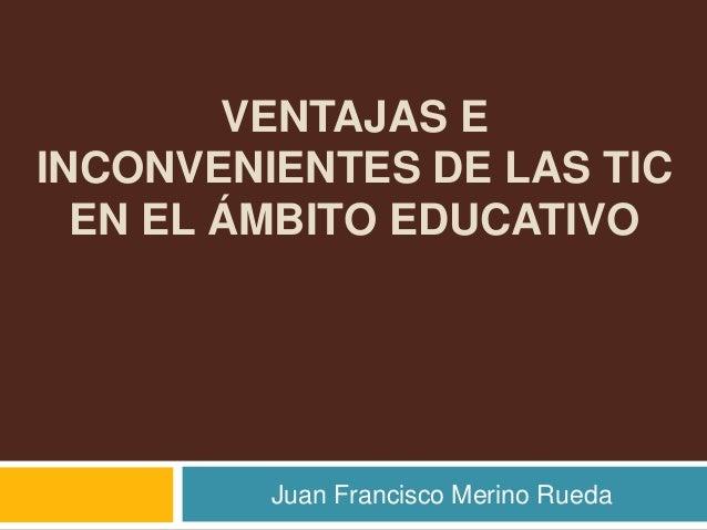 VENTAJAS EINCONVENIENTES DE LAS TIC  EN EL ÁMBITO EDUCATIVO         Juan Francisco Merino Rueda