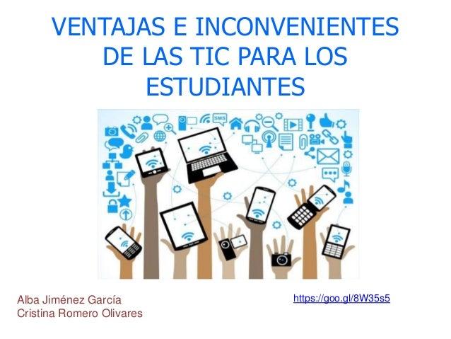 VENTAJAS E INCONVENIENTES DE LAS TIC PARA LOS ESTUDIANTES Alba Jiménez García Cristina Romero Olivares https://goo.gl/8W35...