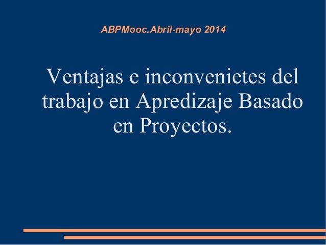 ABPMooc.Abril-mayo 2014 Ventajas e inconvenietes del trabajo en Apredizaje Basado en Proyectos.