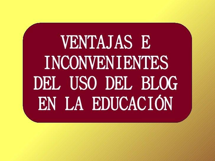 VENTAJAS E INCONVENIENTESDEL USO DEL BLOG EN LA EDUCACIÓN