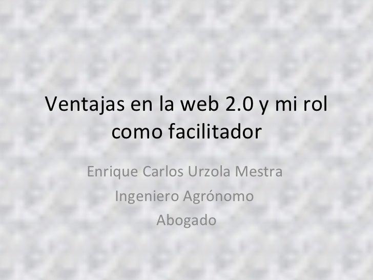 Ventajas en la web 2.0 y mi rol como facilitador Enrique Carlos Urzola Mestra  Ingeniero Agrónomo  Abogado
