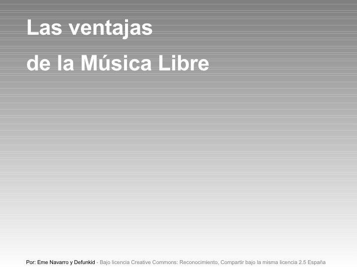 Las ventajas de la Música Libre Por: Eme Navarro y Defunkid - Bajo licencia Creative Commons: Reconocimiento, Compartir ba...